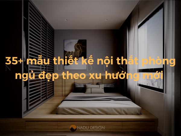 35+  Mẫu thiết kế nội thất phòng ngủ đẹp hiện đại theo xu hướng mới 2021